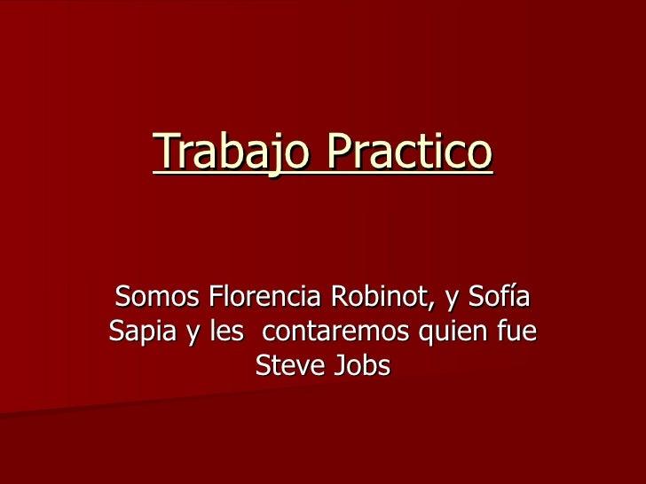 Trabajo Practico Somos Florencia Robinot, y Sofía Sapia y les  contaremos quien fue Steve Jobs