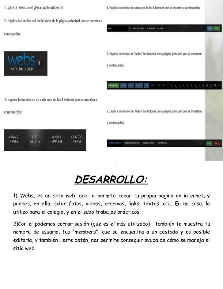 DESARROLLO:1) Webs, es un sitio web, que te permite crear tu propia página en internet, ypuedes, en ella, subir fotos, vid...