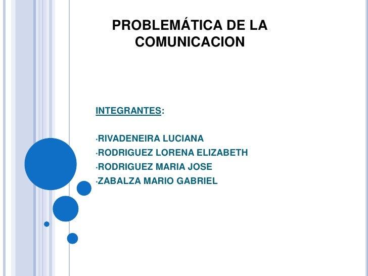 PROBLEMÁTICA DE LA     COMUNICACIONINTEGRANTES:•RIVADENEIRA   LUCIANA•RODRIGUEZ   LORENA ELIZABETH•RODRIGUEZ   MARIA JOSE•...