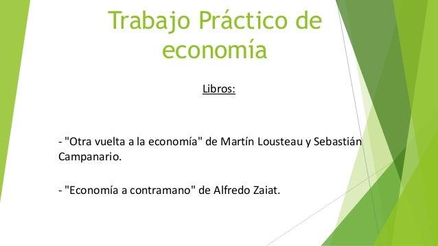 """Trabajo Práctico deeconomíaLibros:- """"Otra vuelta a la economía"""" de Martín Lousteau y SebastiánCampanario.- """"Economía a con..."""