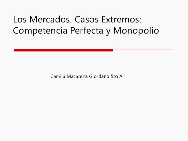 Los Mercados. Casos Extremos: Competencia Perfecta y Monopolio Camila Macarena Giordano 5to A