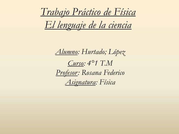 Trabajo Práctico de Física El lenguaje de la ciencia    Alumno: Hurtado; López        Curso: 4°1 T.M    Profesor: Rosana F...