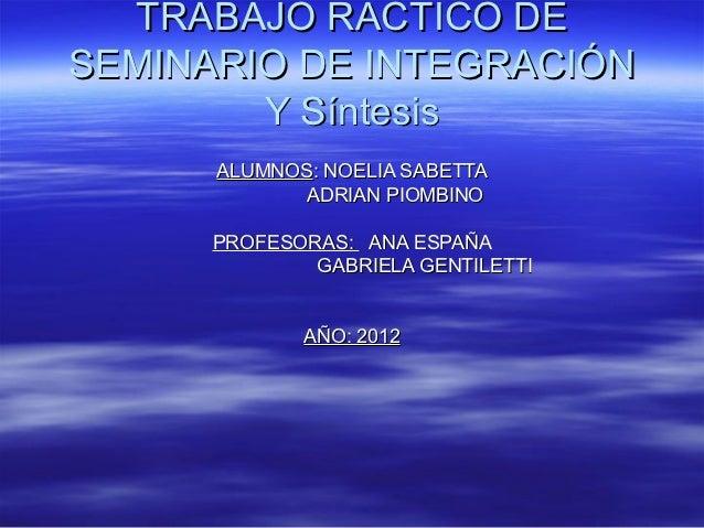 TRABAJO RACTICO DESEMINARIO DE INTEGRACIÓN        Y Síntesis      ALUMNOS: NOELIA SABETTA             ADRIAN PIOMBINO     ...