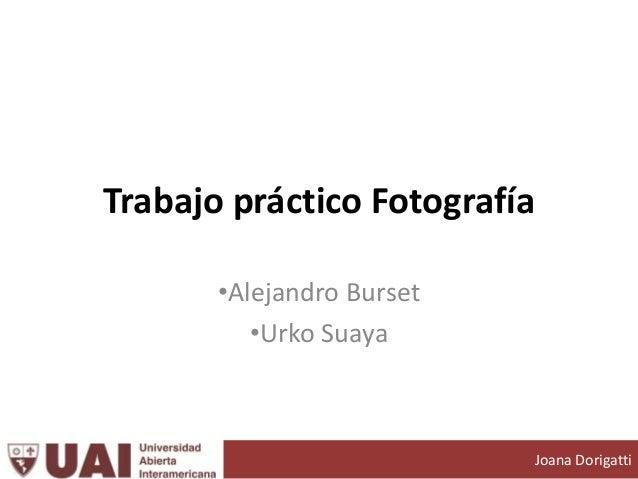 Trabajo práctico Fotografía •Alejandro Burset •Urko Suaya Joana Dorigatti