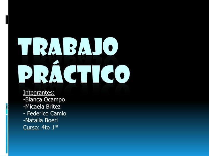 Trabajo            Práctico<br />Integrantes: <br />-Bianca Ocampo<br />-Micaela Britez<br />- Federico Camio<br />-Natali...