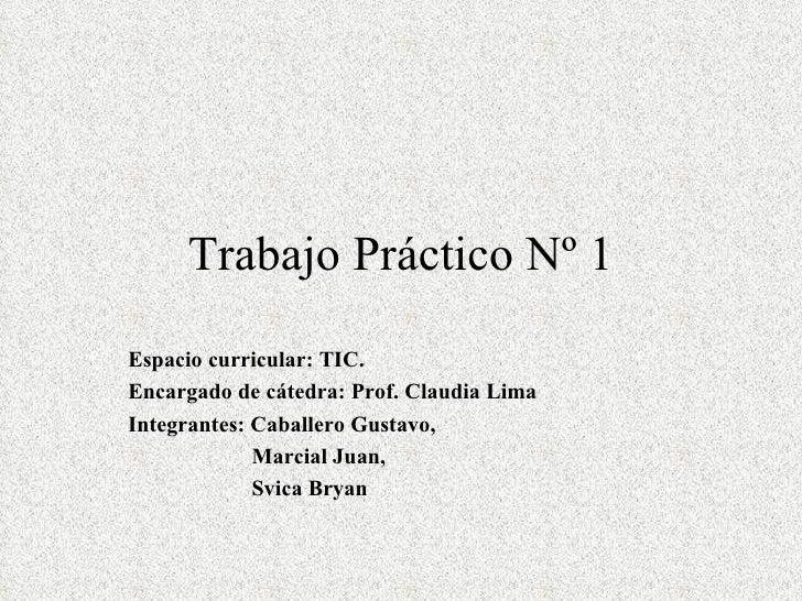 Trabajo Práctico Nº 1Espacio curricular: TIC.Encargado de cátedra: Prof. Claudia LimaIntegrantes: Caballero Gustavo,      ...