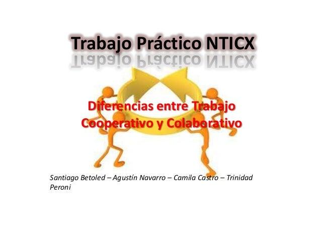 Trabajo Práctico NTICX Diferencias entre Trabajo Cooperativo y Colaborativo  Santiago Betoled – Agustín Navarro – Camila C...