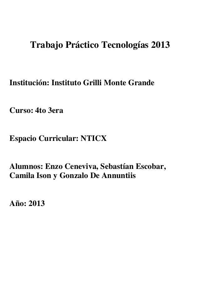 Trabajo Práctico Tecnologías 2013 Institución: Instituto Grilli Monte Grande Curso: 4to 3era Espacio Curricular: NTICX Alu...