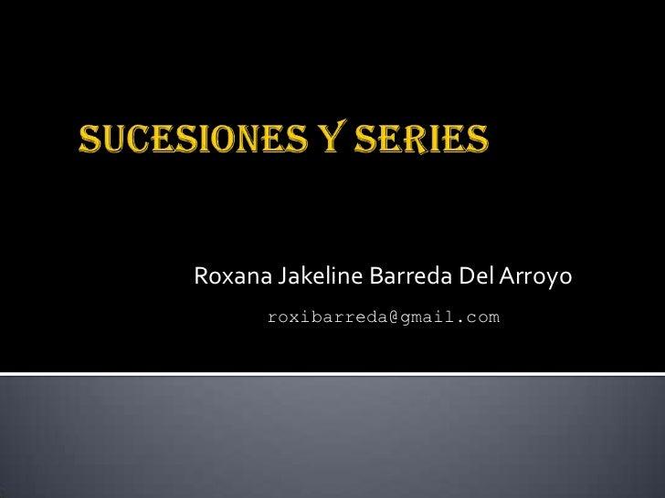 SUCESIONES Y SERIES<br />Roxana Jakeline Barreda Del Arroyo<br />roxibarreda@gmail.com<br />