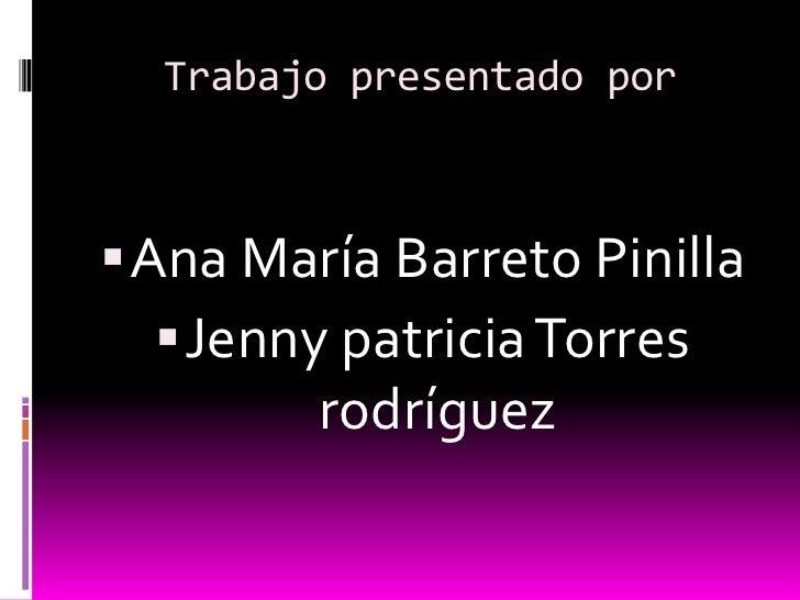 Trabajo presentado por Ana María Barreto Pinilla    Jenny patricia Torres         rodríguez