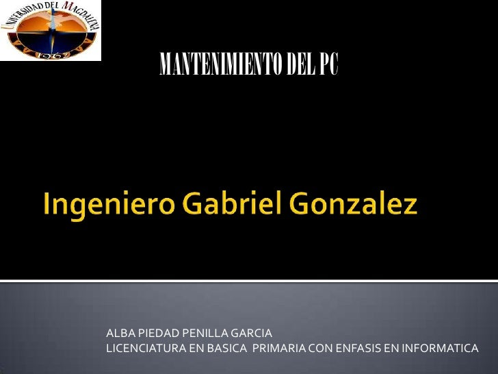 Ingeniero Gabriel Gonzalez<br />MANTENIMIENTO DEL PC<br />ALBA PIEDAD PENILLA GARCIA<br />LICENCIATURA EN BASICA  PRIMARIA...