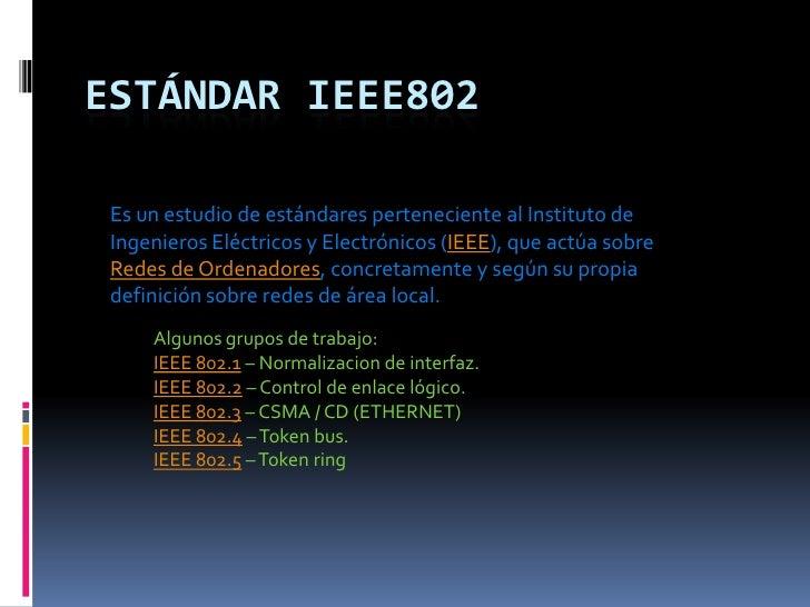 Estándar IEEE802<br />Es un estudio de estándares perteneciente al Instituto de Ingenieros Eléctricos y Electrónicos (IEEE...