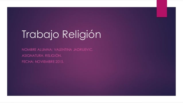 Trabajo Religión NOMBRE ALUMNA: VALENTINA JADRIJEVIC. ASIGNATURA: RELIGIÓN. FECHA: NOVIEMBRE 2015.