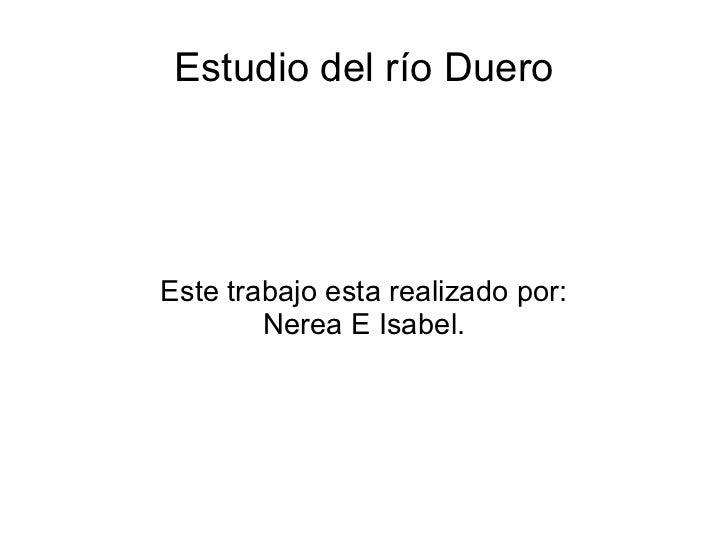 Estudio del río DueroEste trabajo esta realizado por:        Nerea E Isabel.