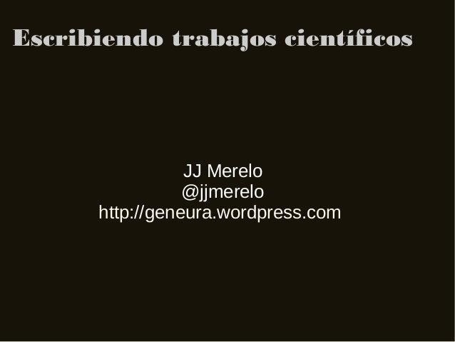 Escribiendo trabajos científicos                 JJ Merelo                 @jjmerelo      http://geneura.wordpress.com