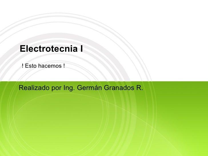 Electrotecnia I Realizado por Ing. Germán Granados R. ! Esto hacemos !