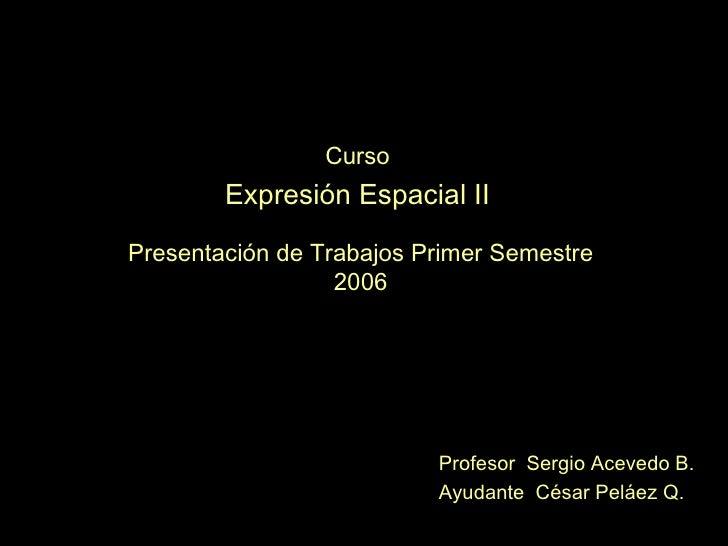 Curso Expresión Espacial II Presentación de Trabajos Primer Semestre 2006 Profesor  Sergio Acevedo B. Ayudante  César Pelá...