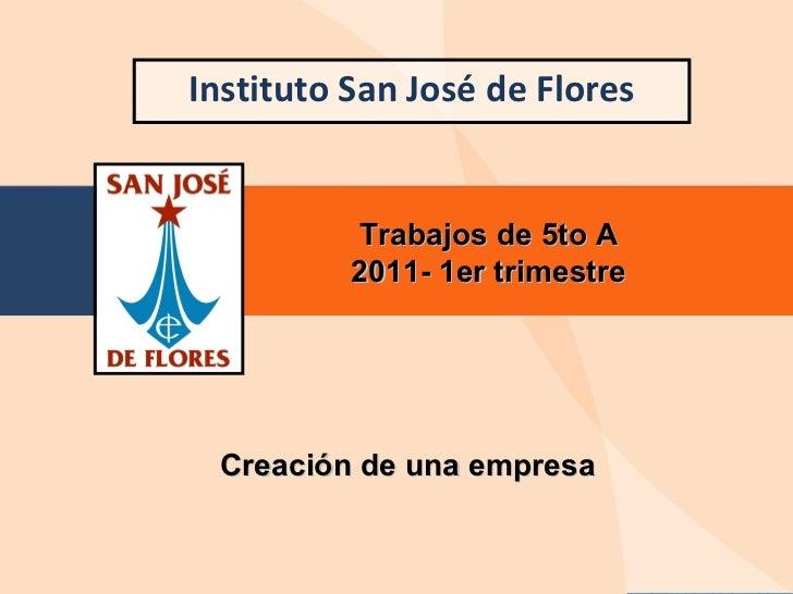 Instituto San José de Flores Trabajos de 5to A 2011- 1er trimestre Creación de una empresa