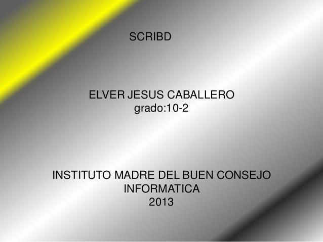 SCRIBD     ELVER JESUS CABALLERO            grado:10-2INSTITUTO MADRE DEL BUEN CONSEJO           INFORMATICA              ...