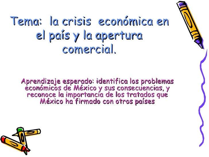 Tema:  la crisis  económica en el país y la apertura comercial. Aprendizaje esperado: identifica los problemas económicos ...
