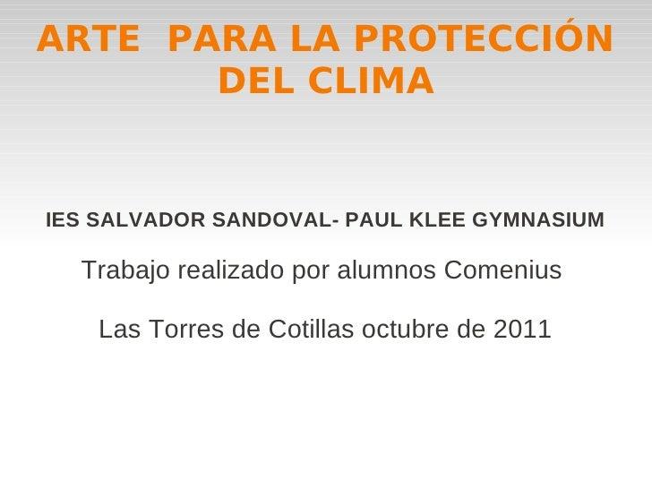 ARTE PARA LA PROTECCIÓN       DEL CLIMAIES SALVADOR SANDOVAL- PAUL KLEE GYMNASIUM  Trabajo realizado por alumnos Comenius ...