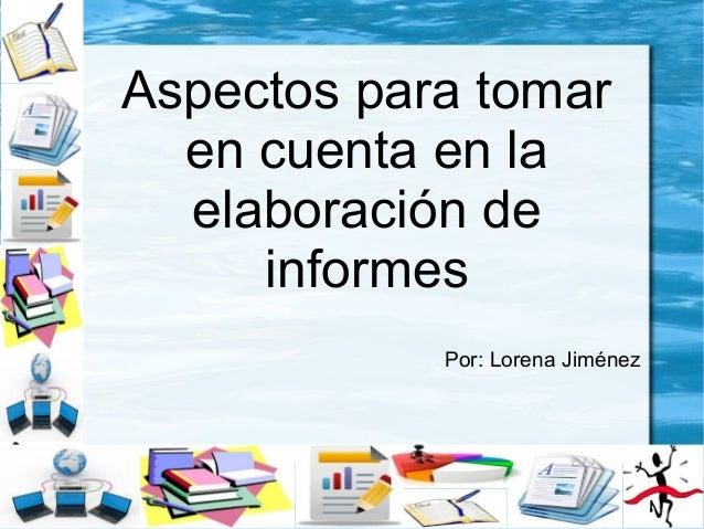 Aspectos para tomar en cuenta en la elaboración de informes Por: Lorena Jiménez