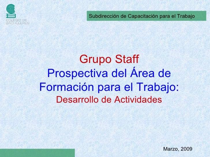Marzo, 2009 Grupo Staff Prospectiva del Área de Formación para el Trabajo: Desarrollo de Actividades