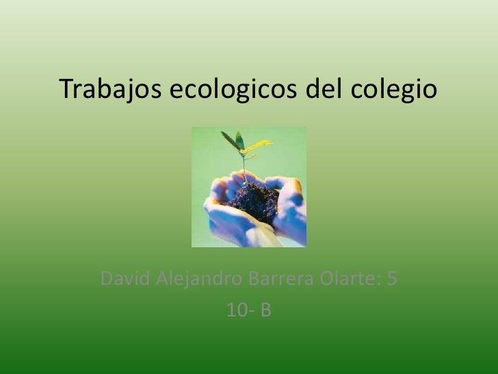 Trabajos ecologicos del colegio   David Alejandro Barrera Olarte: 5                10- B