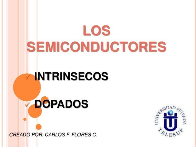 LOS SEMICONDUCTORES   INTRINSECOS    DOPADOS  CREADO POR: CARLOS F. FLORES C.