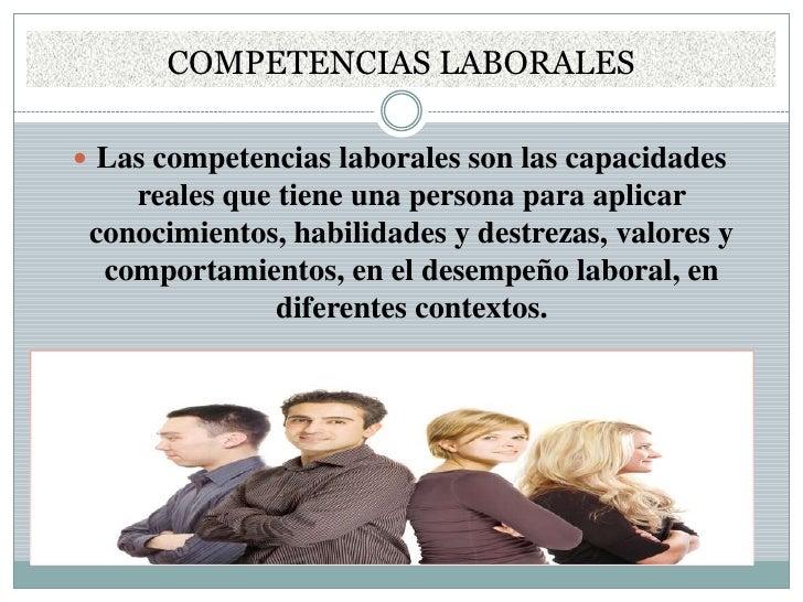 COMPETENCIAS LABORALES<br />Las competencias laborales son las capacidades reales que tiene una persona para aplicar conoc...