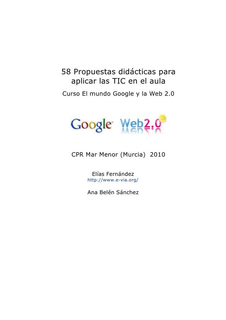58 Propuestas didácticas para   aplicar las TIC en el aula Curso El mundo Google y la Web 2.0       CPR Mar Menor (Murcia)...