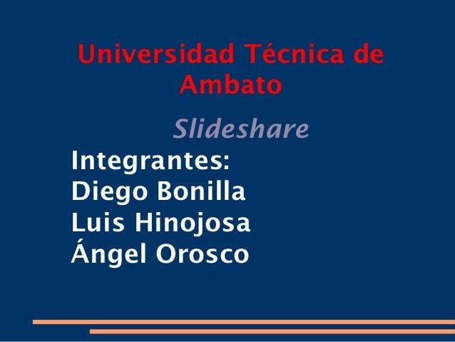 Universidad Técnica de       Ambato        SlideshareIntegrantes:Diego BonillaLuis HinojosaÁngel Orosco