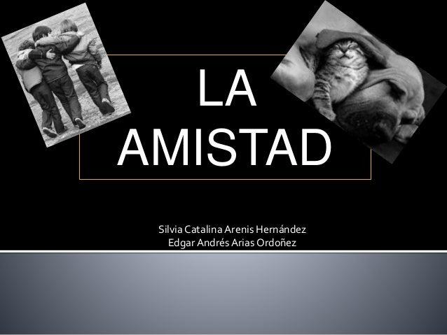 LA AMISTAD SilviaCatalina Arenis Hernández Edgar Andrés Arias Ordoñez
