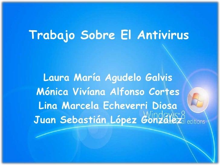 Trabajo Sobre El Antivirus<br />Laura María Agudelo Galvis<br />Mónica Vivíana Alfonso Cortes<br />Lina Marcela Echeverri ...
