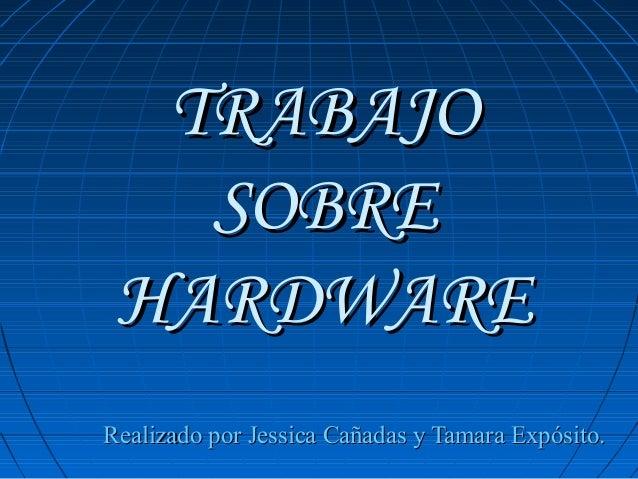 TRABAJO SOBRE HARDWARE Realizado por Jessica Cañadas y Tamara Expósito.