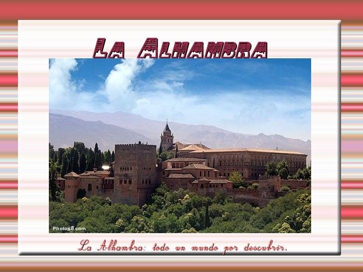La Alhambra La Alhambra: todo un mundo por descubrir.