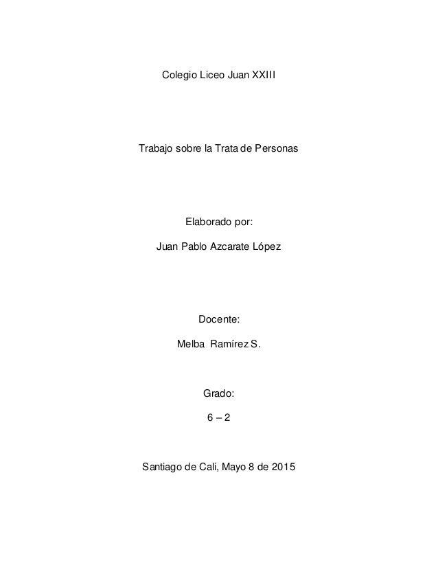 Colegio Liceo Juan XXIII Trabajo sobre la Trata de Personas Elaborado por: Juan Pablo Azcarate López Docente: Melba Ramíre...