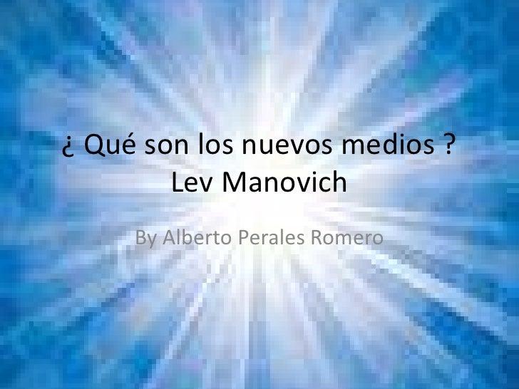 ¿ Qué son los nuevos medios ?Lev Manovich<br />By Alberto Perales Romero<br />