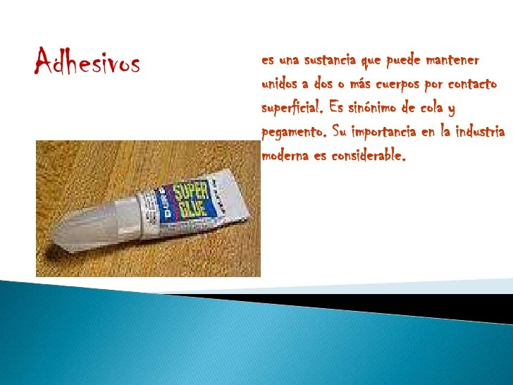 Adhesivos   es una sustancia que puede mantener             unidos a dos o más cuerpos por contacto             superficia...