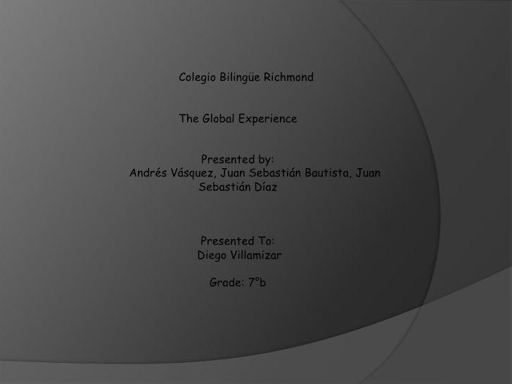 Colegio Bilingüe Richmond<br />The Global Experience<br />Presentedby: <br />Andrés Vásquez, Juan Sebastián Bautista, Juan...