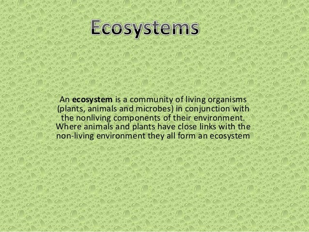 An ecosystem is a community of living organisms (plants, animals and microbes) in conjunction with the nonliving component...