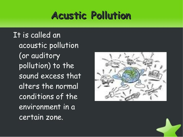 Acustic PollutionAcustic PollutionIt is called anacoustic pollution(or auditorypollution) to thesound excess thatalters...