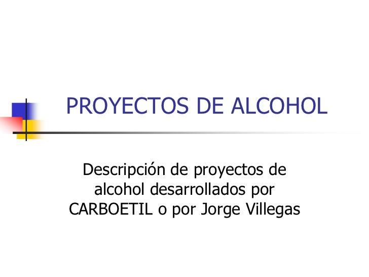 PROYECTOS DE ALCOHOL   Descripción de proyectos de    alcohol desarrollados por CARBOETIL o por Jorge Villegas