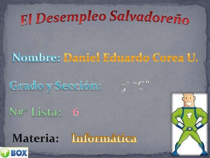 """El Desempleo Salvadoreño<br />Nombre:<br />Daniel Eduardo Corea U.  <br />Grado y Sección:<br />5° """"C""""<br />N#° Lista:<br ..."""