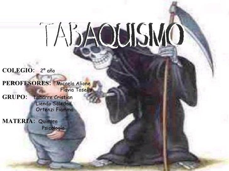 TABAQUISMO COLEGIO:   2º año   PEROFESORES :   Micaela Alione Flavia Tosello   GRUPO:   Labarre Cristian Liendo Soledad  O...