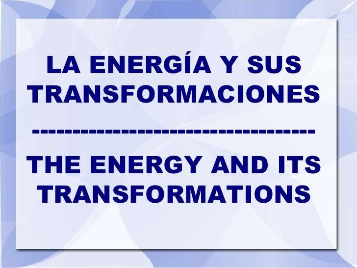 LA ENERGÍA Y SUSTRANSFORMACIONES-----------------------------------THE ENERGY AND ITS TRANSFORMATIONS