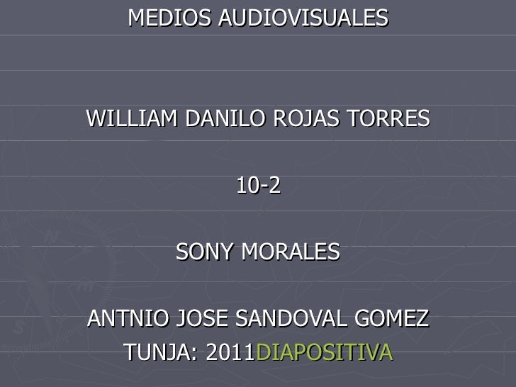 MEDIOS AUDIOVISUALES WILLIAM DANILO ROJAS TORRES 10-2 SONY MORALES ANTNIO JOSE SANDOVAL GOMEZ TUNJA: 2011 DIAPOSITIVA