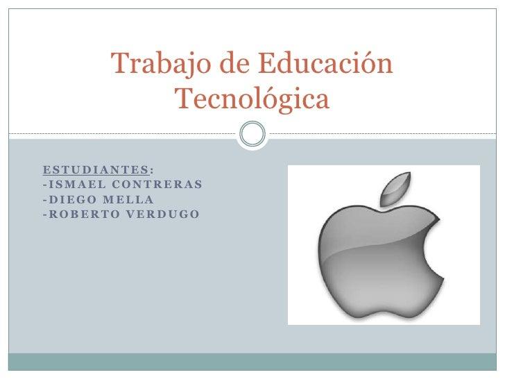 Trabajo de Educación           TecnológicaESTUDIANTES:-ISMAEL CONTRERAS-DIEGO MELLA-ROBERTO VERDUGO