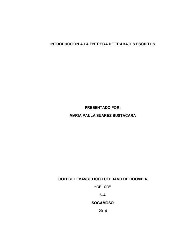 INTRODUCCIÓN A LA ENTREGA DE TRABAJOS ESCRITOS  PRESENTADO POR:  MARIA PAULA SUAREZ BUSTACARA  COLEGIO EVANGELICO LUTERANO...