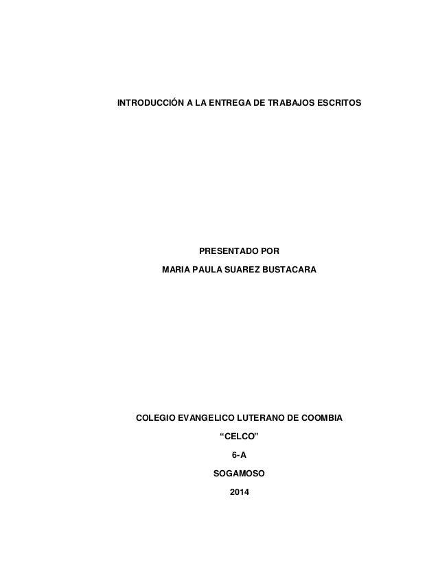 INTRODUCCIÓN A LA ENTREGA DE TRABAJOS ESCRITOS  PRESENTADO POR  MARIA PAULA SUAREZ BUSTACARA  COLEGIO EVANGELICO LUTERANO ...